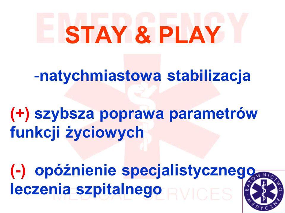 STAY & PLAY -natychmiastowa stabilizacja (+) szybsza poprawa parametrów funkcji życiowych (-) opóźnienie specjalistycznego leczenia szpitalnego