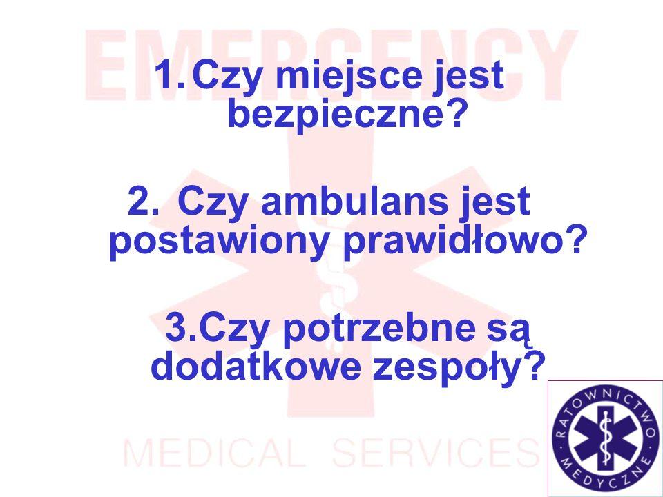 1.Czy miejsce jest bezpieczne.2. Czy ambulans jest postawiony prawidłowo.