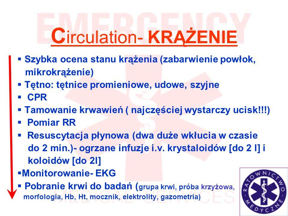 C irculation- KRĄŻENIE Szybka ocena stanu krążenia (zabarwienie powłok, mikrokrążenie) Tętno: tętnice promieniowe, udowe, szyjne CPR Tamowanie krwawień ( najczęściej wystarczy ucisk!!!) Pomiar RR Resuscytacja płynowa (dwa duże wkłucia w czasie do 2 min.)- ogrzane infuzje i.v.