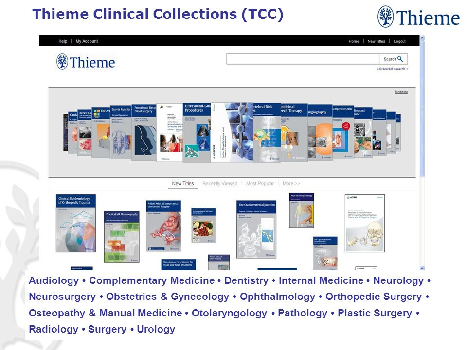 Thieme Clinical Collections (TCC) Audiology Complementary Medicine Dentistry Internal Medicine Neurology Neurosurgery Obstetrics & Gynecology Ophthalmology Orthopedic Surgery Osteopathy & Manual Medicine Otolaryngology Pathology Plastic Surgery Radiology Surgery Urology