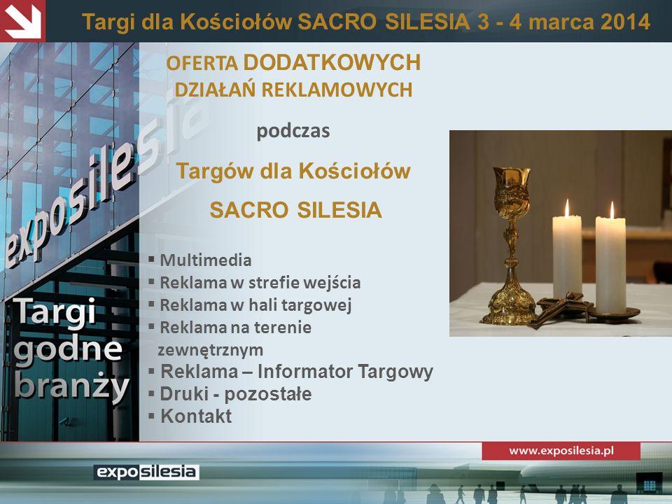 OFERTA DODATKOWYCH DZIAŁAŃ REKLAMOWYCH podczas Targów dla Kościołów SACRO SILESIA Multimedia Reklama w strefie wejścia Reklama w hali targowej Reklama na terenie zewnętrznym Reklama – Informator Targowy Druki - pozostałe Kontakt Targi dla Kościołów SACRO SILESIA 3 - 4 marca 2014