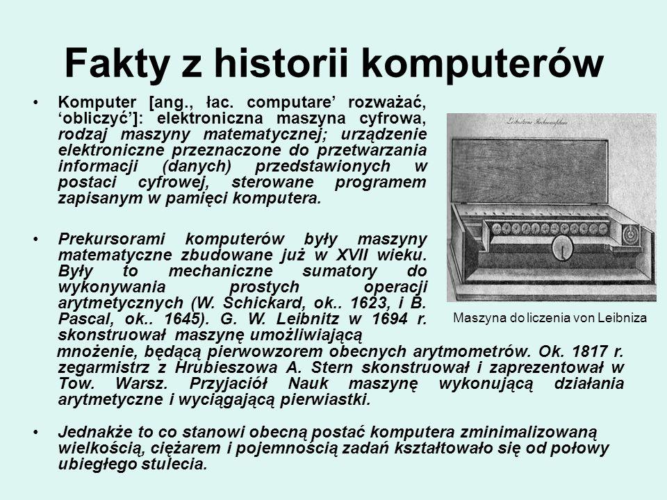 Maszyna do liczenia von Leibniza Fakty z historii komputerów Jednakże to co stanowi obecną postać komputera zminimalizowaną wielkością, ciężarem i poj