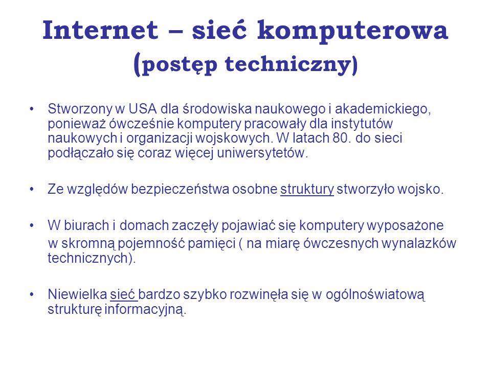 Internet – sieć komputerowa ( postęp techniczny) Stworzony w USA dla środowiska naukowego i akademickiego, ponieważ ówcześnie komputery pracowały dla