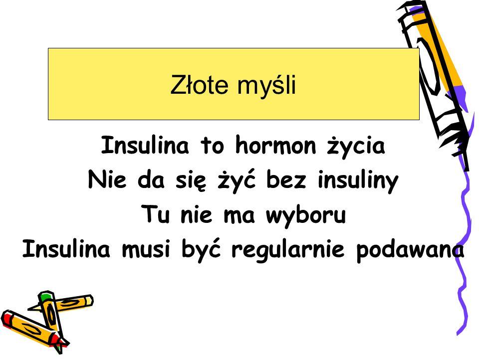 Insulina to hormon życia Nie da się żyć bez insuliny Tu nie ma wyboru Insulina musi być regularnie podawana Złote myśli