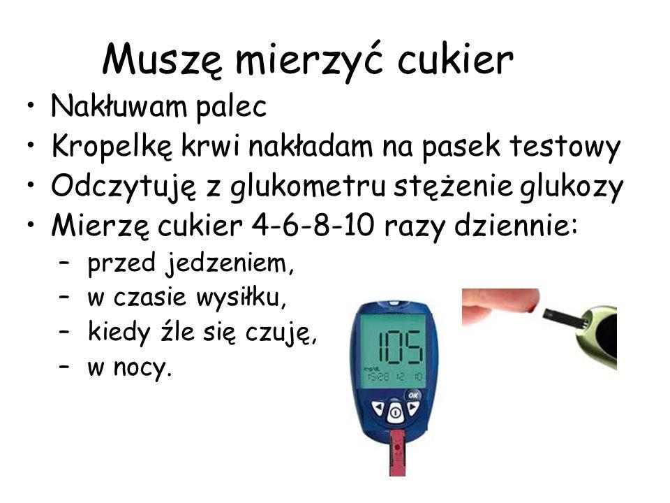 Muszę mierzyć cukier Nakłuwam palec Kropelkę krwi nakładam na pasek testowy Odczytuję z glukometru stężenie glukozy Mierzę cukier 4-6-8-10 razy dzienn