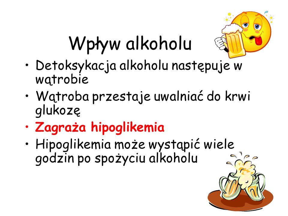 Wpływ alkoholu Detoksykacja alkoholu następuje w wątrobie Wątroba przestaje uwalniać do krwi glukozę Zagraża hipoglikemia Hipoglikemia może wystąpić w