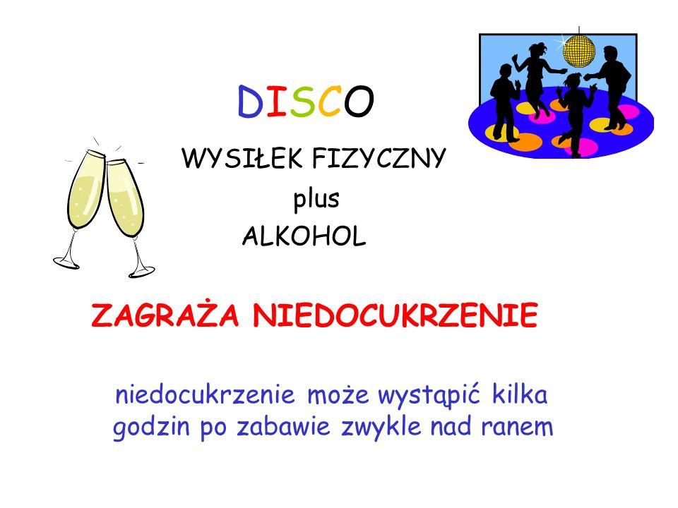 DISCODISCO WYSIŁEK FIZYCZNY plus ALKOHOL ZAGRAŻA NIEDOCUKRZENIE niedocukrzenie może wystąpić kilka godzin po zabawie zwykle nad ranem