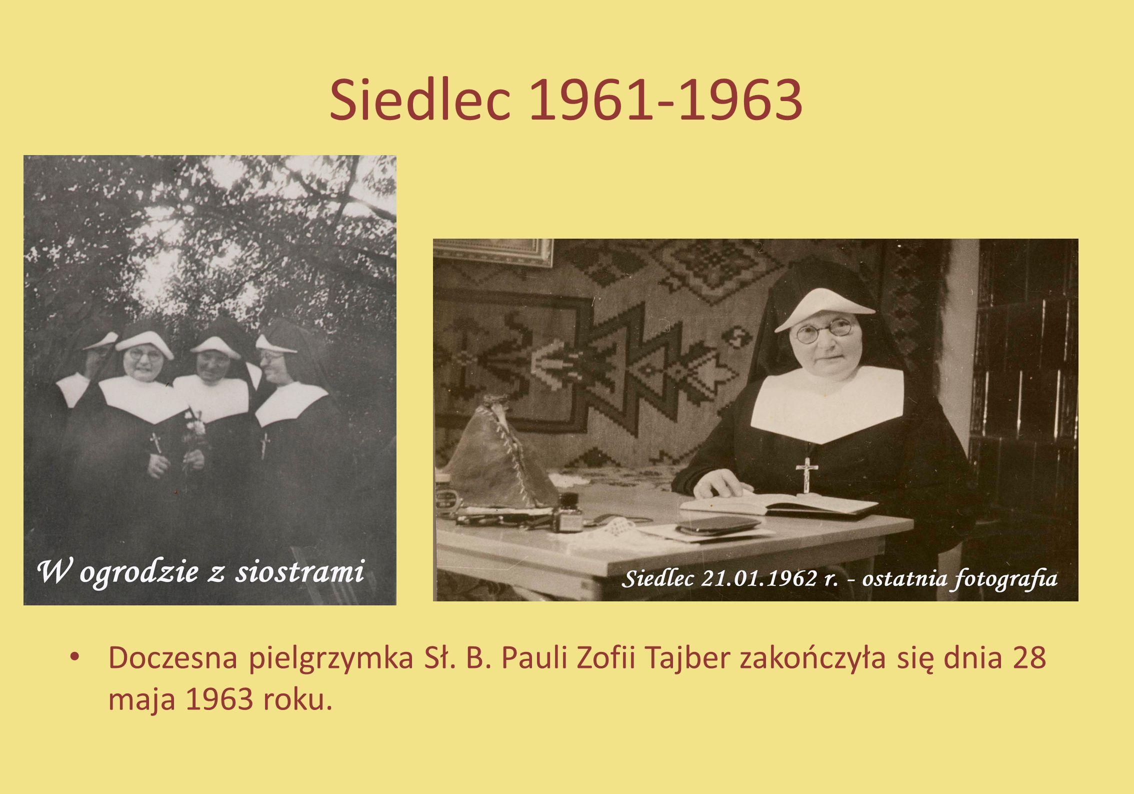 Siedlec 1961-1963 Doczesna pielgrzymka Sł. B. Pauli Zofii Tajber zakończyła się dnia 28 maja 1963 roku.