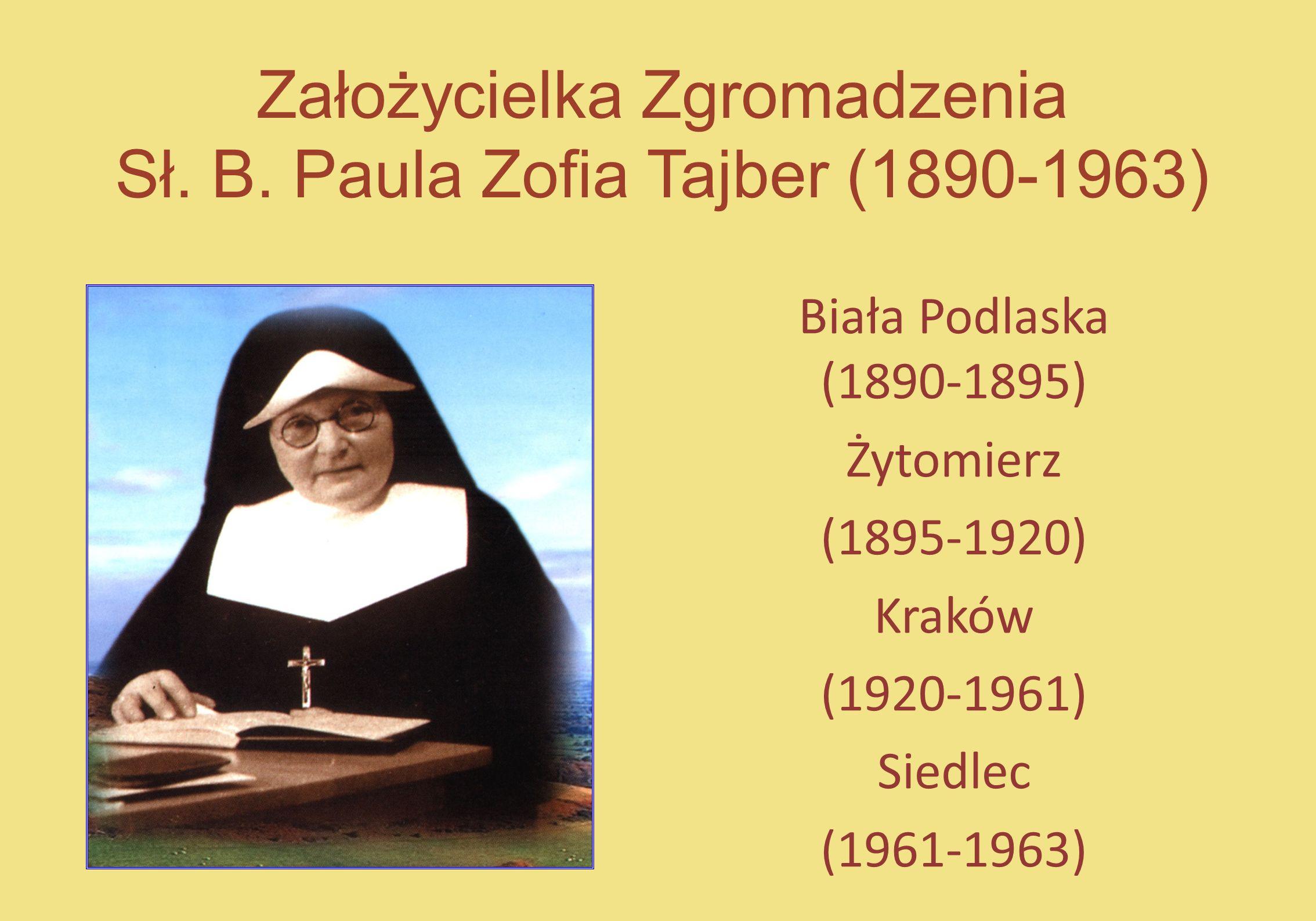 Założycielka Zgromadzenia Sł. B. Paula Zofia Tajber (1890-1963) Biała Podlaska (1890-1895) Żytomierz (1895-1920) Kraków (1920-1961) Siedlec (1961-1963