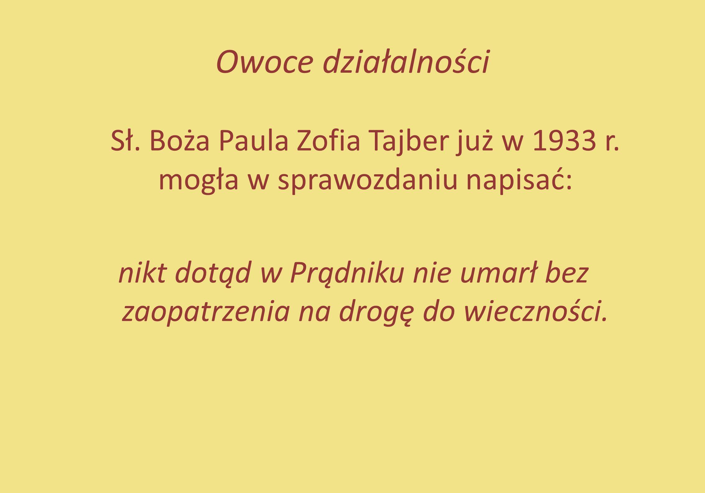 Owoce działalności Sł. Boża Paula Zofia Tajber już w 1933 r. mogła w sprawozdaniu napisać: nikt dotąd w Prądniku nie umarł bez zaopatrzenia na drogę d