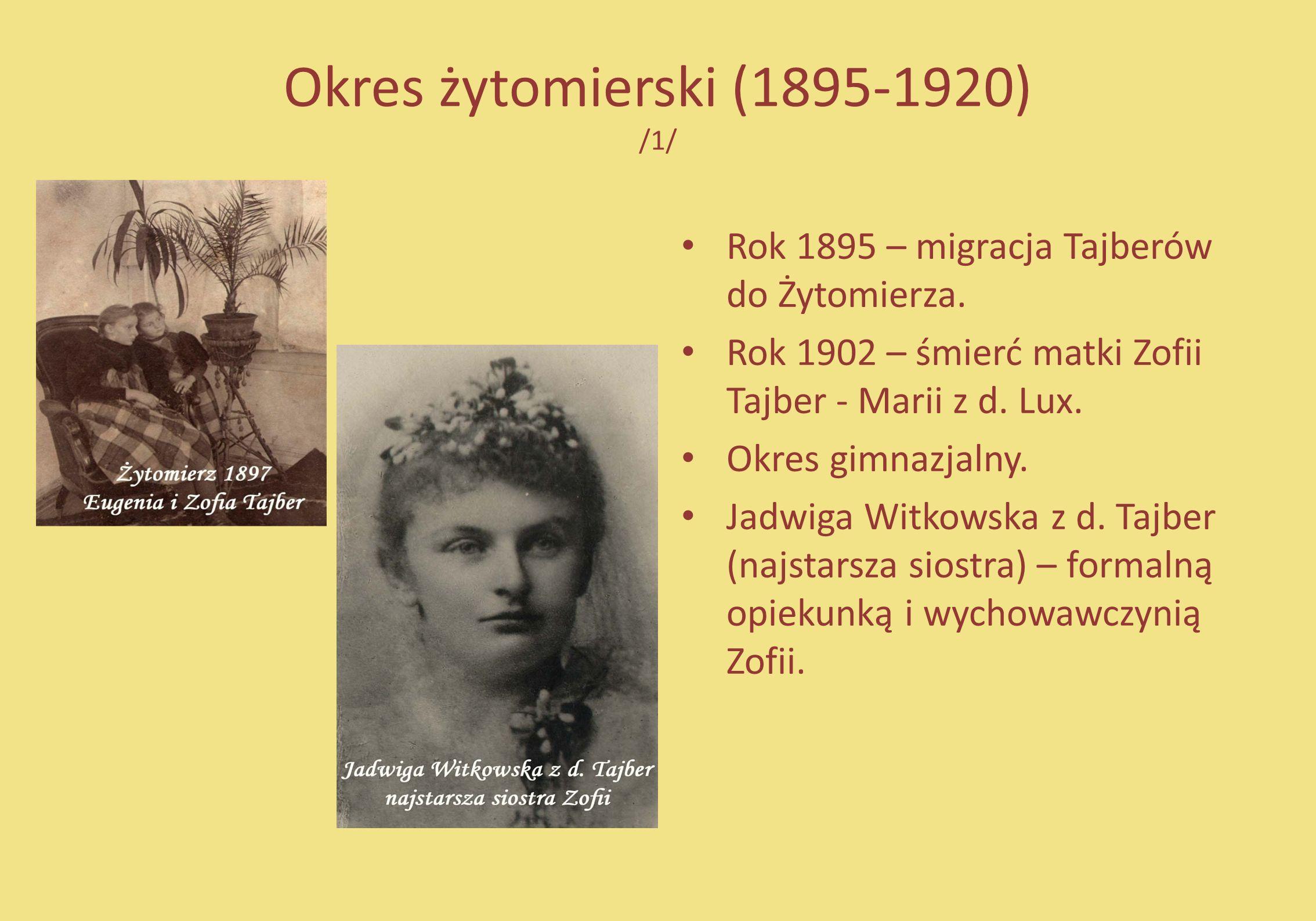 Okres żytomierski (1895-1920) /1/ Rok 1895 – migracja Tajberów do Żytomierza. Rok 1902 – śmierć matki Zofii Tajber - Marii z d. Lux. Okres gimnazjalny