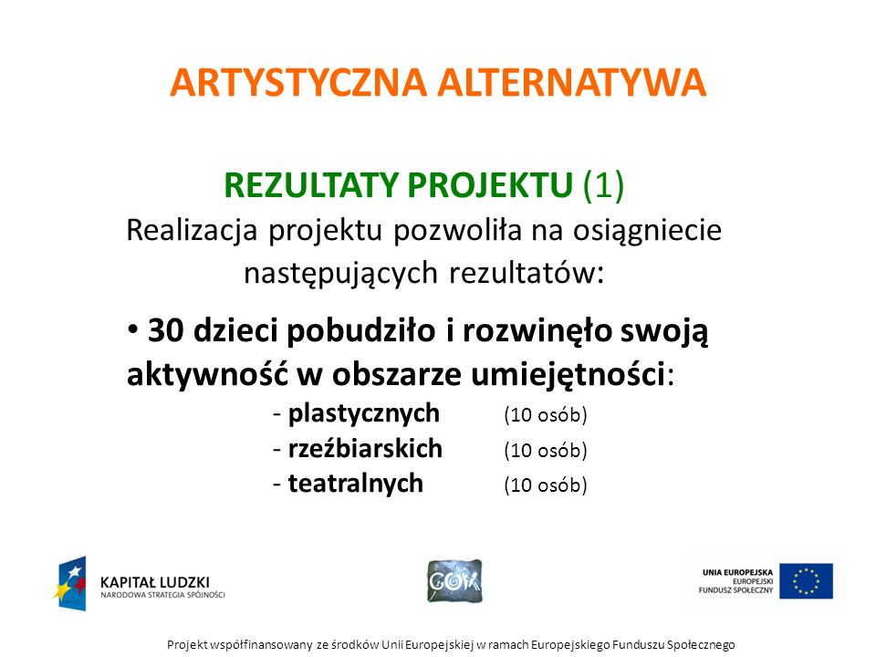 Projekt współfinansowany ze środków Unii Europejskiej w ramach Europejskiego Funduszu Społecznego ARTYSTYCZNA ALTERNATYWA REZULTATY PROJEKTU (1) Realizacja projektu pozwoliła na osiągniecie następujących rezultatów : 30 dzieci pobudziło i rozwinęło swoją aktywność w obszarze umiejętności: - plastycznych (10 osób) - rzeźbiarskich (10 osób) - teatralnych (10 osób)