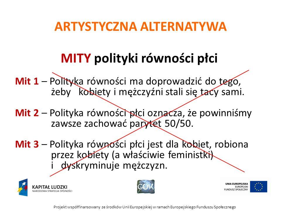 Projekt współfinansowany ze środków Unii Europejskiej w ramach Europejskiego Funduszu Społecznego ARTYSTYCZNA ALTERNATYWA MITY polityki równości płci Mit 1 – Polityka równości ma doprowadzić do tego, żeby kobiety i mężczyźni stali się tacy sami.