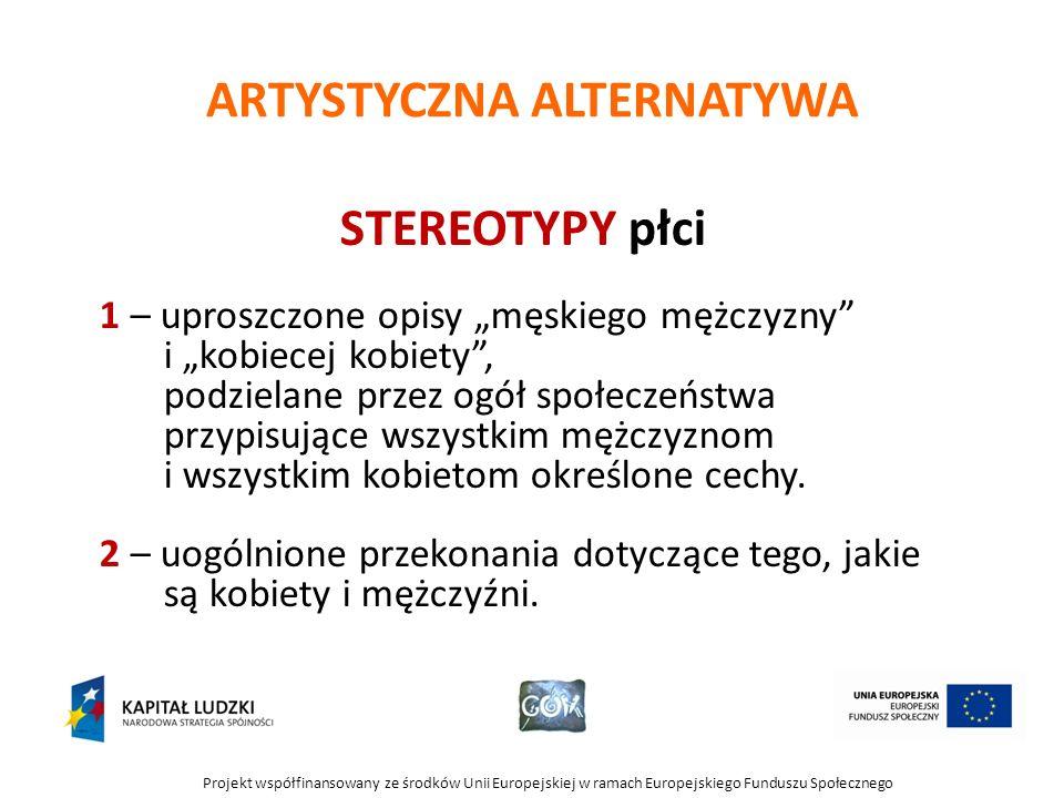 Projekt współfinansowany ze środków Unii Europejskiej w ramach Europejskiego Funduszu Społecznego ARTYSTYCZNA ALTERNATYWA STEREOTYPY płci 1 – uproszcz
