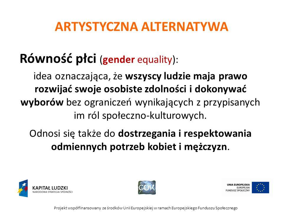 Projekt współfinansowany ze środków Unii Europejskiej w ramach Europejskiego Funduszu Społecznego ARTYSTYCZNA ALTERNATYWA Równość płci (gender equality): idea oznaczająca, że wszyscy ludzie maja prawo rozwijać swoje osobiste zdolności i dokonywać wyborów bez ograniczeń wynikających z przypisanych im ról społeczno-kulturowych.
