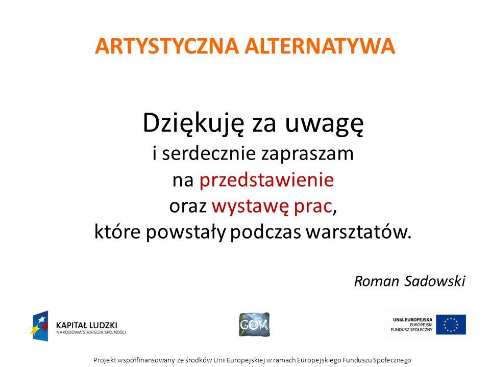 Projekt współfinansowany ze środków Unii Europejskiej w ramach Europejskiego Funduszu Społecznego Dziękuję za uwagę i serdecznie zapraszam na przedstawienie oraz wystawę prac, które powstały podczas warsztatów.