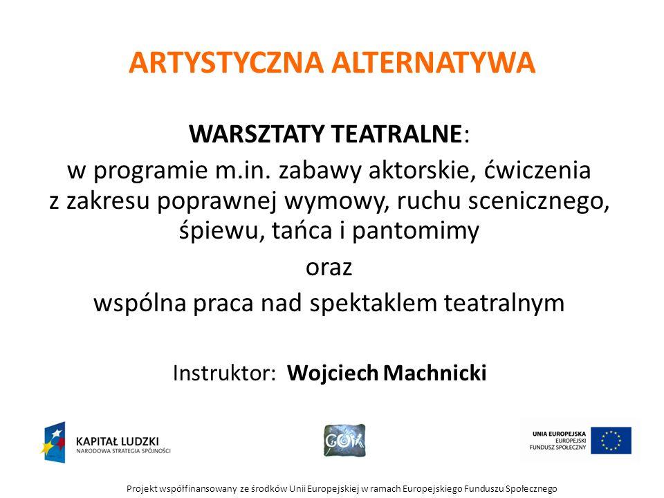Projekt współfinansowany ze środków Unii Europejskiej w ramach Europejskiego Funduszu Społecznego ARTYSTYCZNA ALTERNATYWA WARSZTATY TEATRALNE: w programie m.in.
