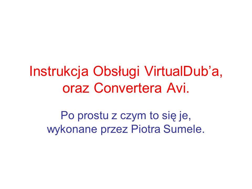 Instrukcja Obsługi VirtualDuba, oraz Convertera Avi. Po prostu z czym to się je, wykonane przez Piotra Sumele.