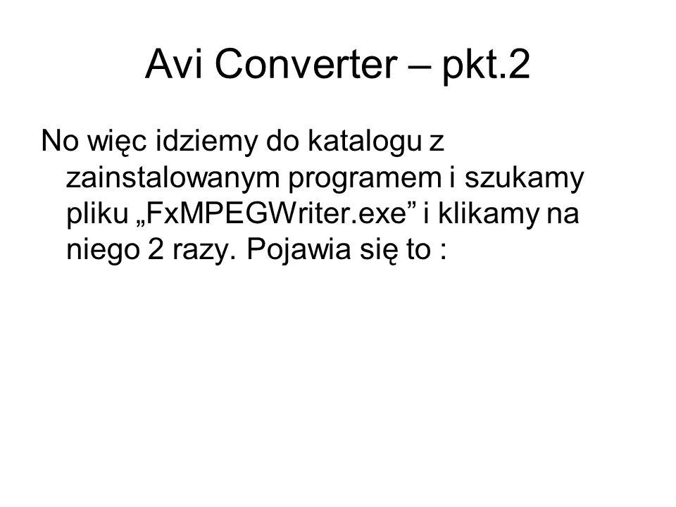 Avi Converter – pkt.2 No więc idziemy do katalogu z zainstalowanym programem i szukamy pliku FxMPEGWriter.exe i klikamy na niego 2 razy. Pojawia się t