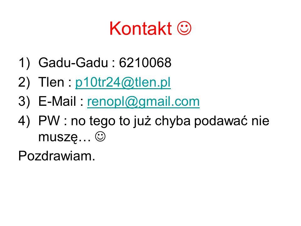 Kontakt 1)Gadu-Gadu : 6210068 2)Tlen : p10tr24@tlen.plp10tr24@tlen.pl 3)E-Mail : renopl@gmail.comrenopl@gmail.com 4)PW : no tego to już chyba podawać