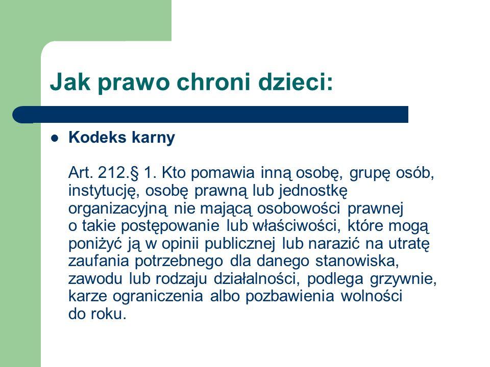 Jak prawo chroni dzieci: Kodeks karny Art. 212.§ 1. Kto pomawia inną osobę, grupę osób, instytucję, osobę prawną lub jednostkę organizacyjną nie mając