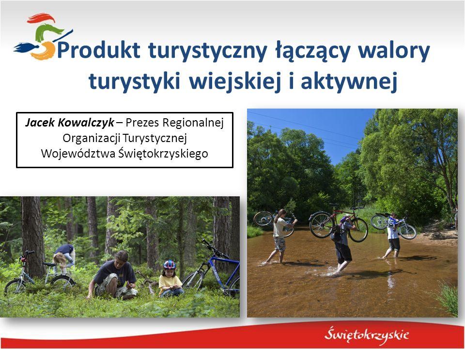 Produkt turystyczny łączący walory turystyki wiejskiej i aktywnej Jacek Kowalczyk – Prezes Regionalnej Organizacji Turystycznej Województwa Świętokrzy