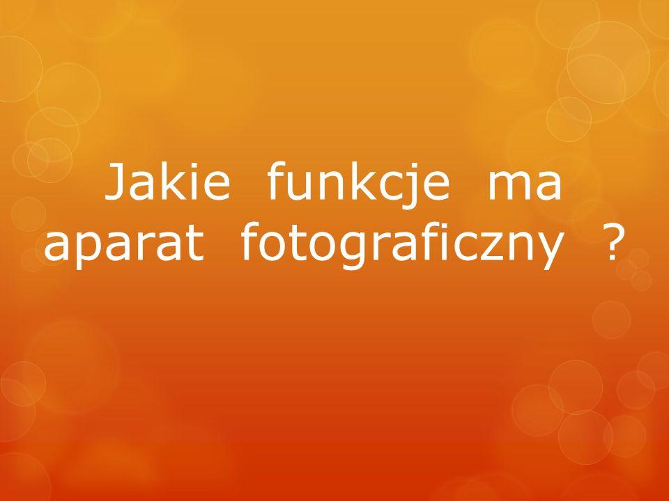 Jakie funkcje ma aparat fotograficzny ?