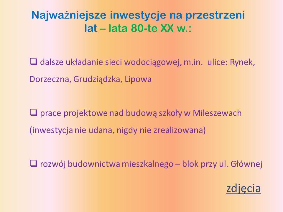 Najwa ż niejsze inwestycje na przestrzeni lat – lata 80-te XX w.: dalsze układanie sieci wodociągowej, m.in. ulice: Rynek, Dorzeczna, Grudziądzka, Lip