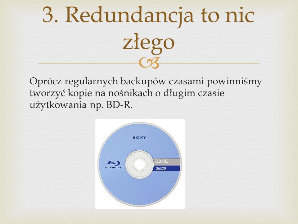 Oprócz regularnych backupów czasami powinniśmy tworzyć kopie na nośnikach o długim czasie użytkowania np. BD-R. 3. Redundancja to nic złego