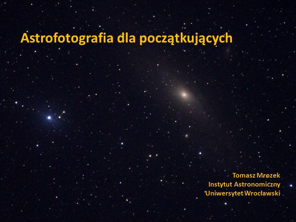 Astrofotografia dla początkujących Tomasz Mrozek Instytut Astronomiczny Uniwersytet Wrocławski