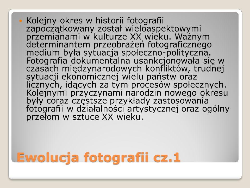 Ewolucja fotografii cz.1 Kolejny okres w historii fotografii zapoczątkowany został wieloaspektowymi przemianami w kulturze XX wieku. Ważnym determinan