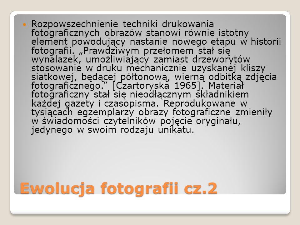 Ewolucja fotografii cz.2 Rozpowszechnienie techniki drukowania fotograficznych obrazów stanowi równie istotny element powodujący nastanie nowego etapu