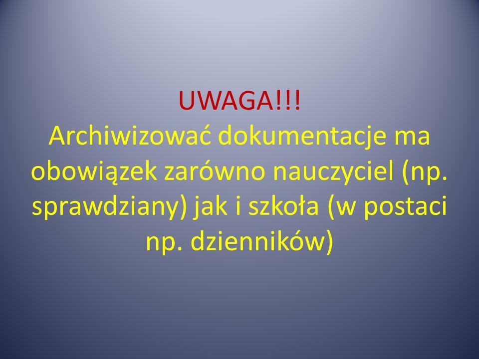 UWAGA!!! Archiwizować dokumentacje ma obowiązek zarówno nauczyciel (np. sprawdziany) jak i szkoła (w postaci np. dzienników)
