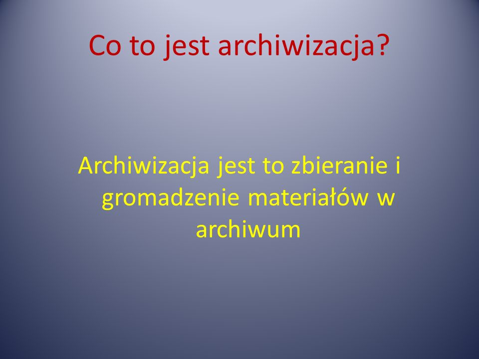 Co to jest archiwizacja? Archiwizacja jest to zbieranie i gromadzenie materiałów w archiwum