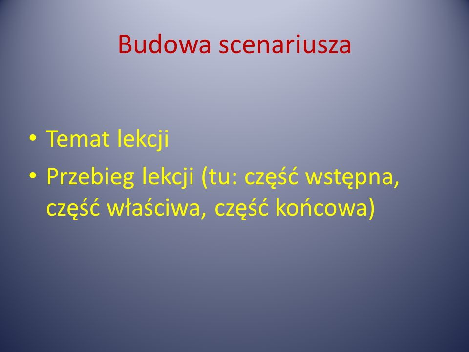 Budowa scenariusza Temat lekcji Przebieg lekcji (tu: część wstępna, część właściwa, część końcowa)