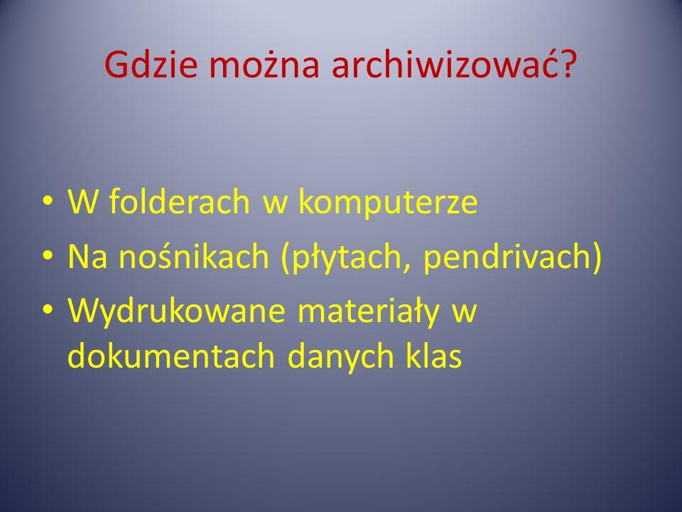 Gdzie można archiwizować? W folderach w komputerze Na nośnikach (płytach, pendrivach) Wydrukowane materiały w dokumentach danych klas