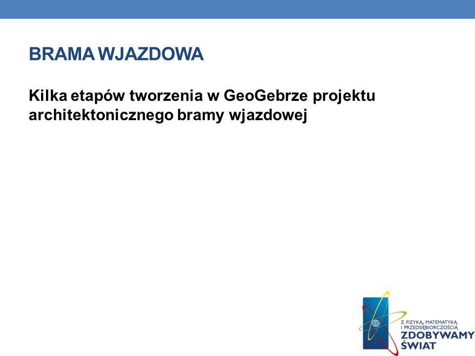 Kilka etapów tworzenia w GeoGebrze projektu architektonicznego bramy wjazdowej BRAMA WJAZDOWA