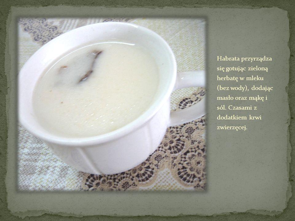 Habrata przyrządza się gotując zieloną herbatę w mleku (bez wody), dodając masło oraz mąkę i sól. Czasami z dodatkiem krwi zwierzęcej.