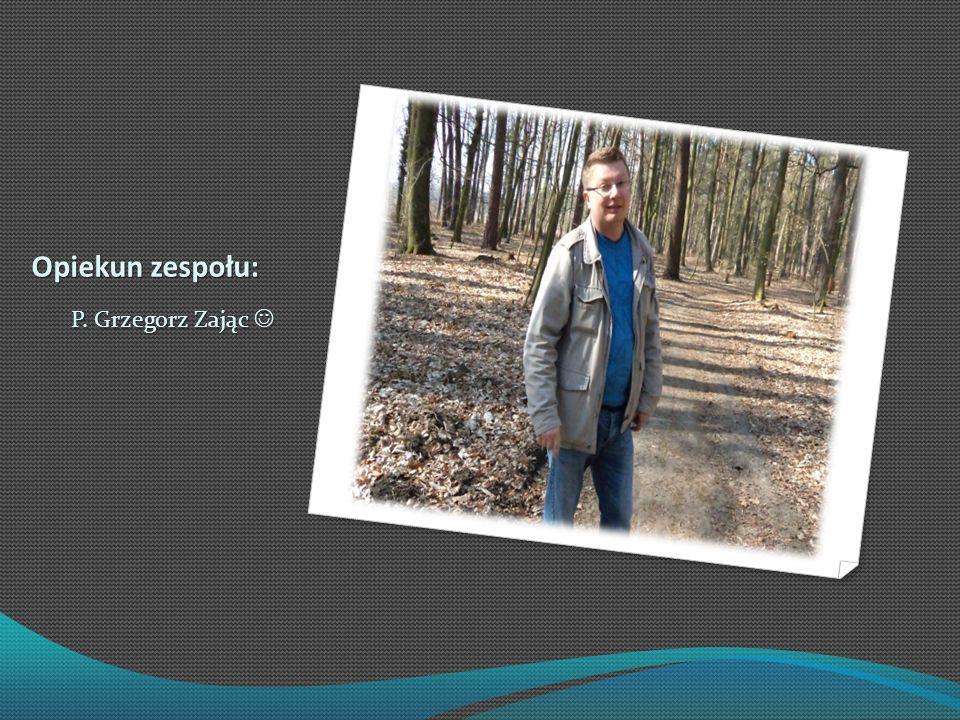 Opiekun zespołu: P. Grzegorz Zając P. Grzegorz Zając