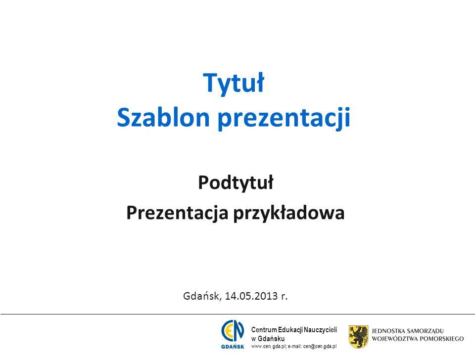 Centrum Edukacji Nauczycieli w Gdańsku www.cen.gda.pl; e-mail: cen@cen.gda.pl Tytuł Szablon prezentacji Podtytuł Prezentacja przykładowa Gdańsk, 14.05