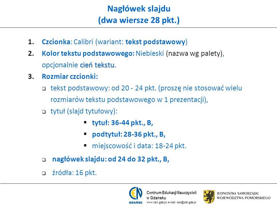 Centrum Edukacji Nauczycieli w Gdańsku www.cen.gda.pl; e-mail: cen@cen.gda.pl Nagłówek slajdu (dwa wiersze 28 pkt.) 1. 1.Czcionka: Calibri (wariant: t