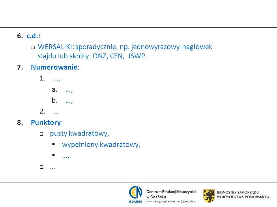 Centrum Edukacji Nauczycieli w Gdańsku www.cen.gda.pl; e-mail: cen@cen.gda.pl 6. c.d.: WERSALIKI: sporadycznie, np. jednowyrazowy nagłówek slajdu lub