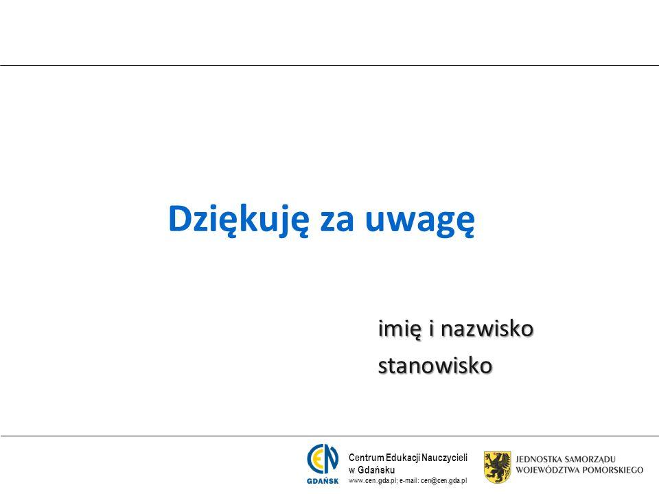 Centrum Edukacji Nauczycieli w Gdańsku www.cen.gda.pl; e-mail: cen@cen.gda.pl Dziękuję za uwagę imię i nazwisko stanowisko