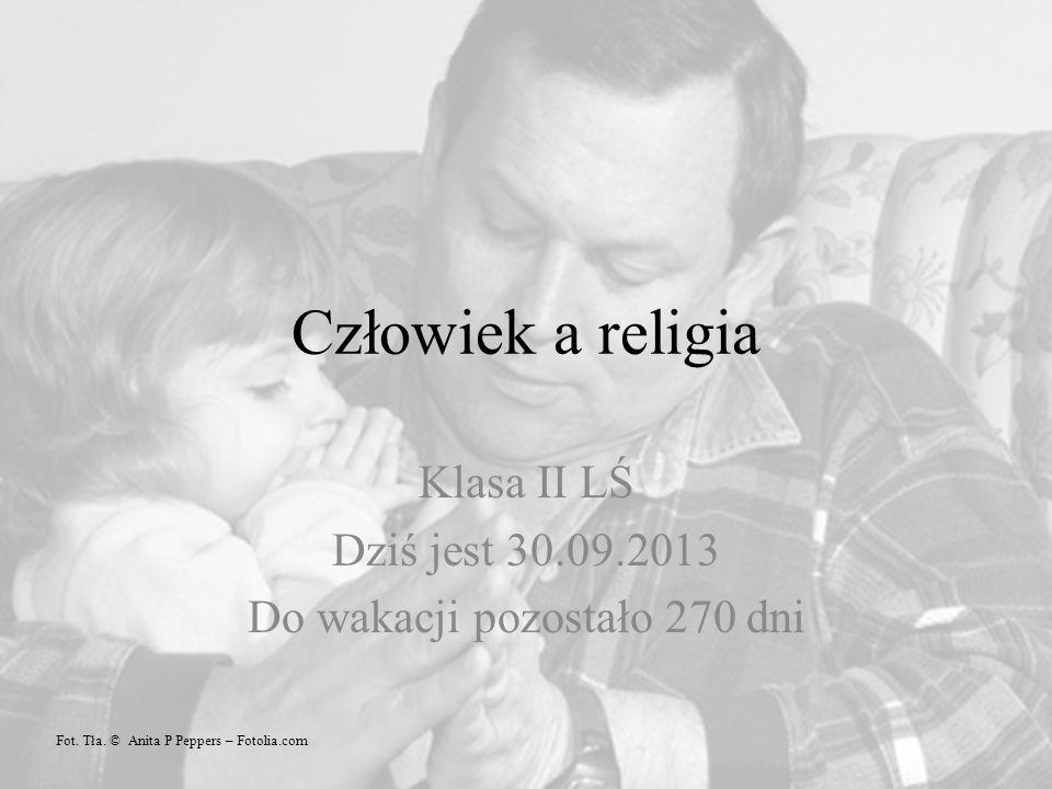 Człowiek a religia Klasa II LŚ Dziś jest 30.09.2013 Do wakacji pozostało 270 dni Fot.