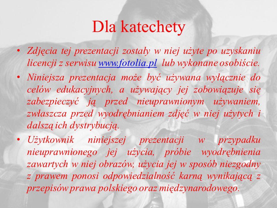 Dla katechety Zdjęcia tej prezentacji zostały w niej użyte po uzyskaniu licencji z serwisu www.fotolia.pl lub wykonane osobiście.www.fotolia.pl Niniejsza prezentacja może być używana wyłącznie do celów edukacyjnych, a używający jej zobowiązuje się zabezpieczyć ją przed nieuprawnionym używaniem, zwłaszcza przed wyodrębnianiem zdjęć w niej użytych i dalszą ich dystrybucją.