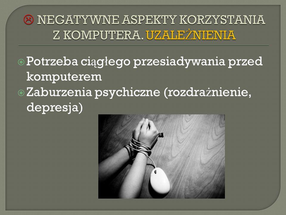 Potrzeba ci ą g ł ego przesiadywania przed komputerem Zaburzenia psychiczne (rozdra ż nienie, depresja)