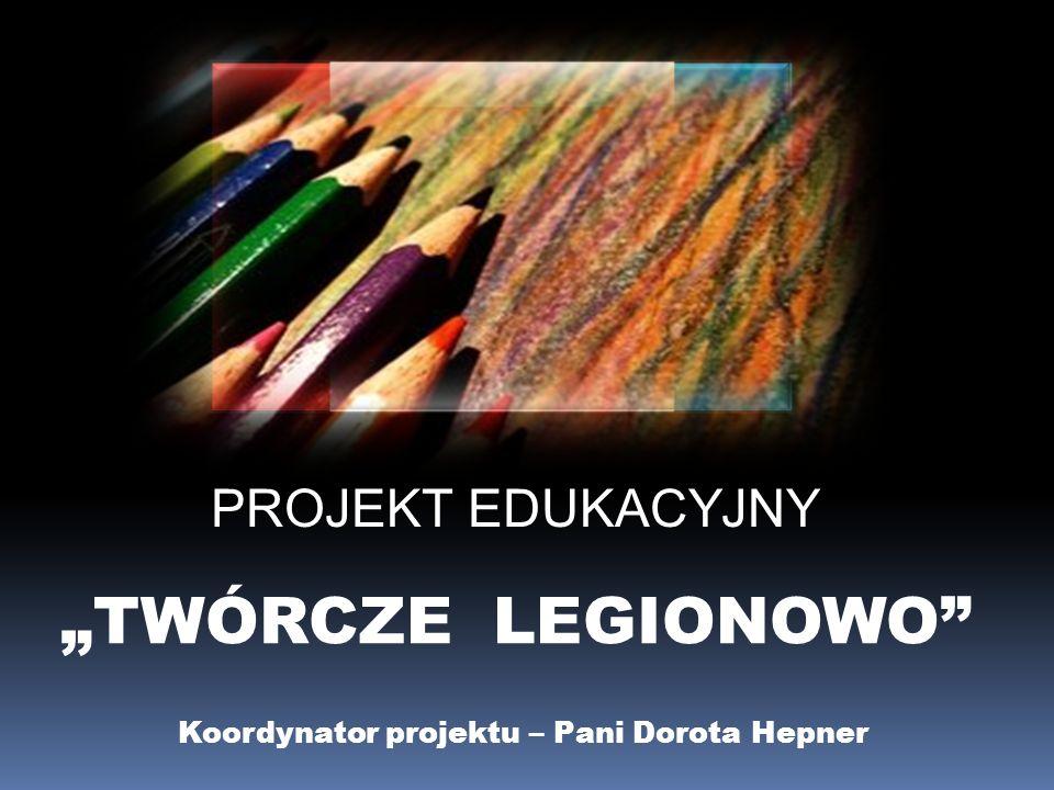 PROJEKT EDUKACYJNY TWÓRCZE LEGIONOWO Koordynator projektu – Pani Dorota Hepner