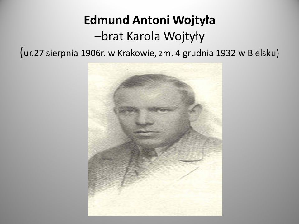 Edmund Antoni Wojtyła –brat Karola Wojtyły ( ur.27 sierpnia 1906r.