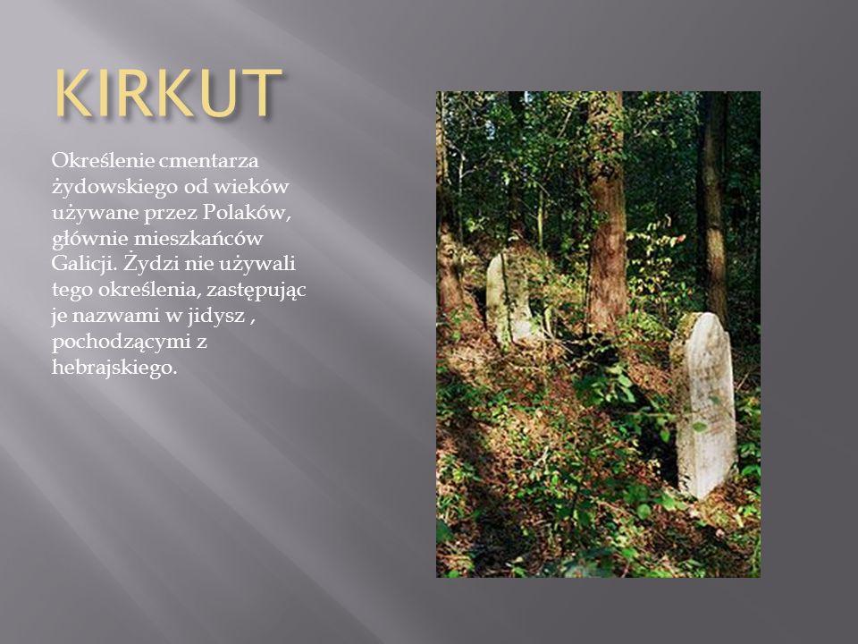 KIRKUT Określenie cmentarza żydowskiego od wieków używane przez Polaków, głównie mieszkańców Galicji. Żydzi nie używali tego określenia, zastępując je
