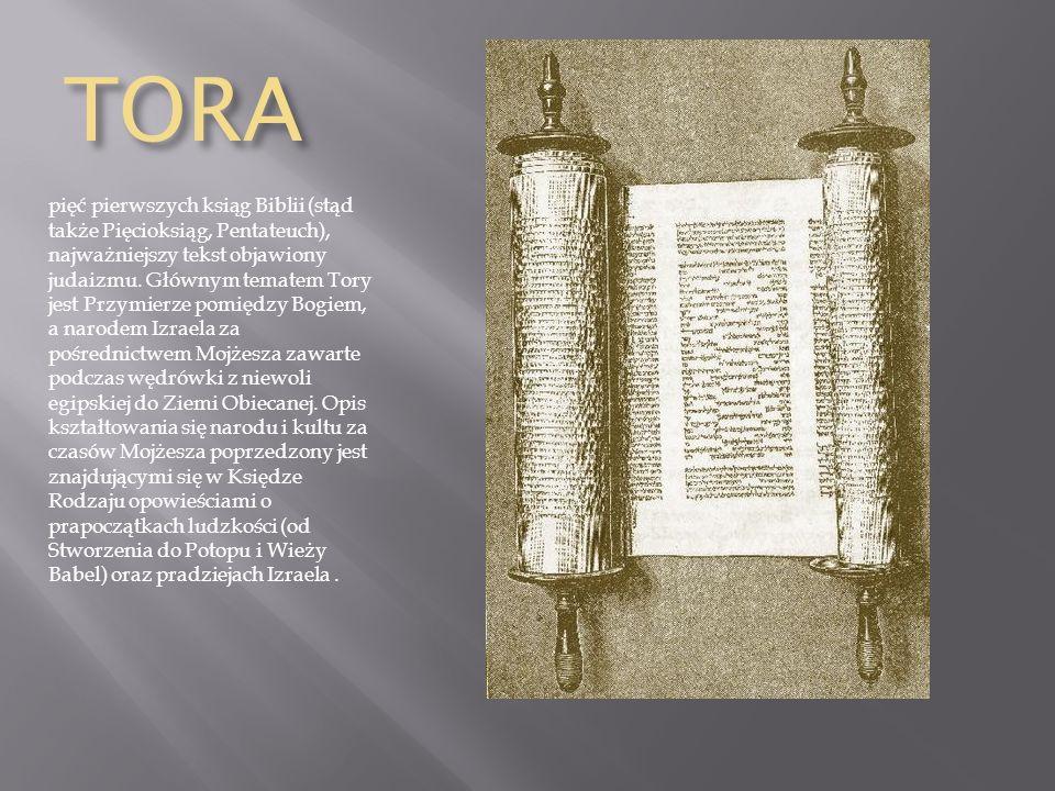TORA pięć pierwszych ksiąg Biblii (stąd także Pięcioksiąg, Pentateuch), najważniejszy tekst objawiony judaizmu.